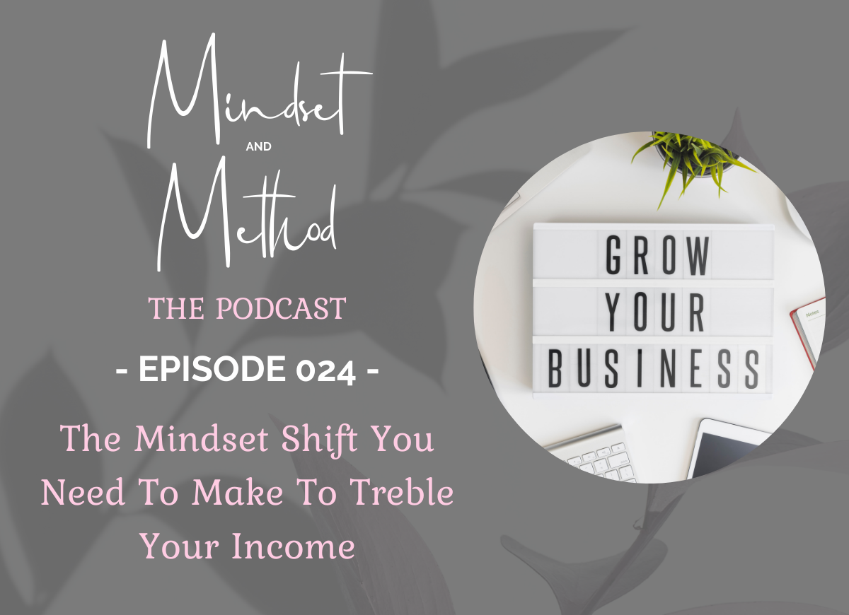 Podcast 024 - The Mindset Shift You Need To Make To Treble Your Income